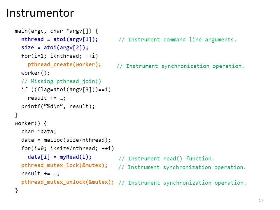 17 Instrumentor main(argc, char *argv[]) { nthread = atoi(argv[1]); size = atoi(argv[2]); for(i=1; i<nthread; ++i) pthread_create(worker); worker(); // Missing pthread_join() if ((flag=atoi(argv[3]))==1) result += …; printf(%d\n, result); } worker() { char *data; data = malloc(size/nthread); for(i=0; i<size/nthread; ++i) data[i] = myRead(i); pthread_mutex_lock(&mutex); result += …; pthread_mutex_unlock(&mutex); } // Instrument command line arguments.