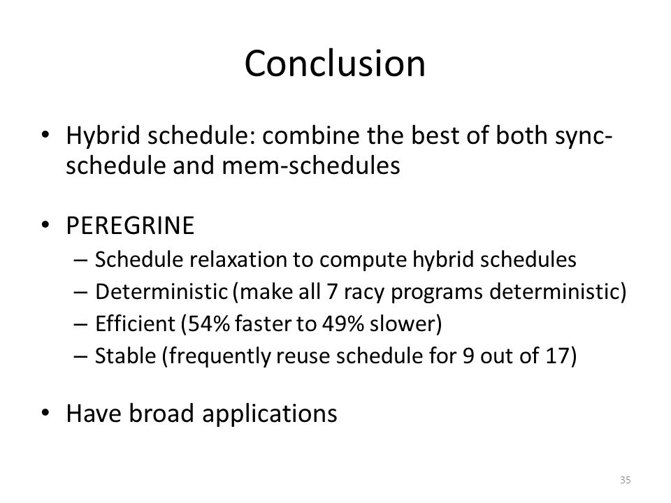 Conclusion Hybrid schedule: combine the best of both sync- schedule and mem-schedules PEREGRINE – Schedule relaxation to compute hybrid schedules – Deterministic (make all 7 racy programs deterministic) – Efficient (54% faster to 49% slower) – Stable (frequently reuse schedule for 9 out of 17) Have broad applications 35