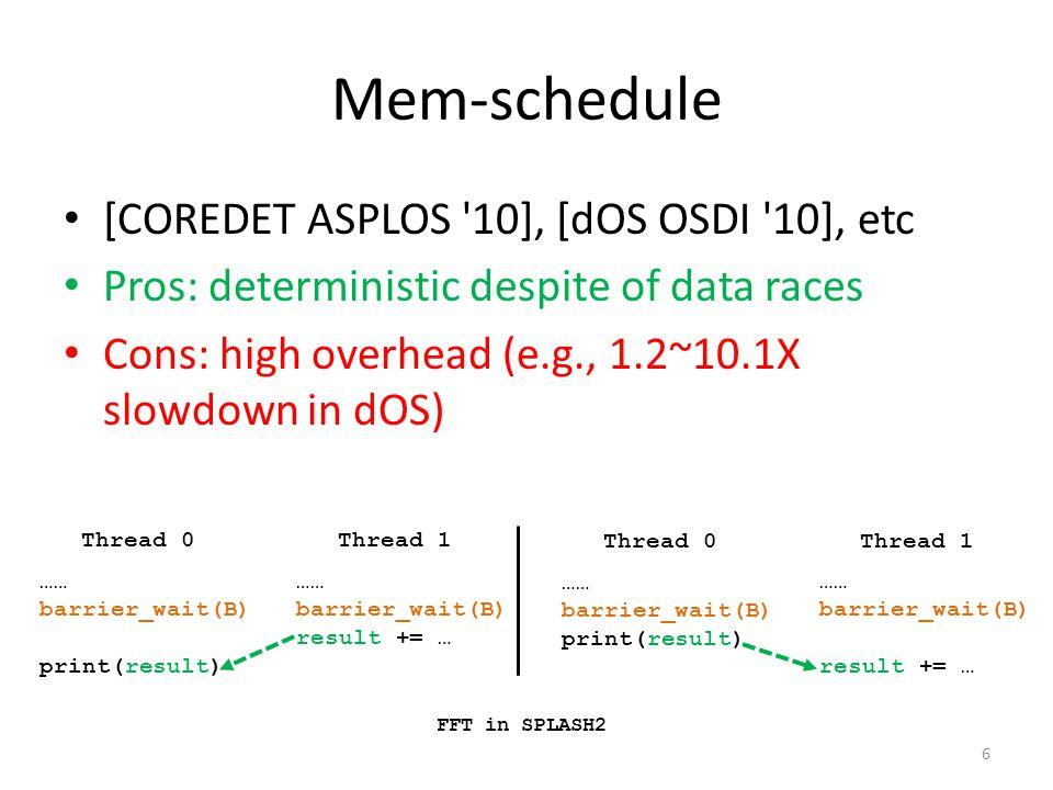 Mem-schedule [COREDET ASPLOS 10], [dOS OSDI 10], etc Pros: deterministic despite of data races Cons: high overhead (e.g., 1.2~10.1X slowdown in dOS) 6 Thread 0Thread 1 FFT in SPLASH2 …… barrier_wait(B) print(result) …… barrier_wait(B) result += … Thread 0Thread 1 …… barrier_wait(B) print(result) …… barrier_wait(B) result += …