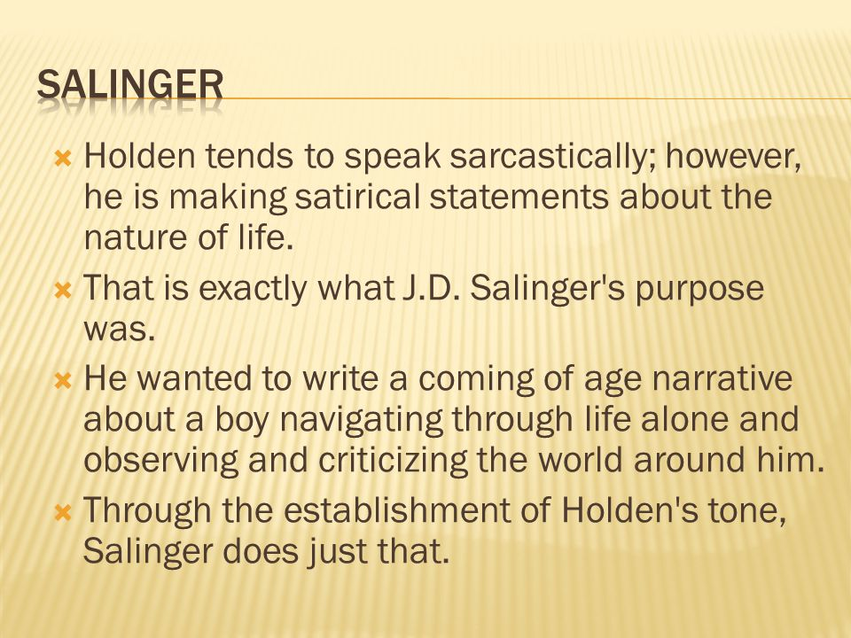 Holden tends to speak sarcastically; however, he is making satirical statements about the nature of life. That is exactly what J.D. Salinger's purpose