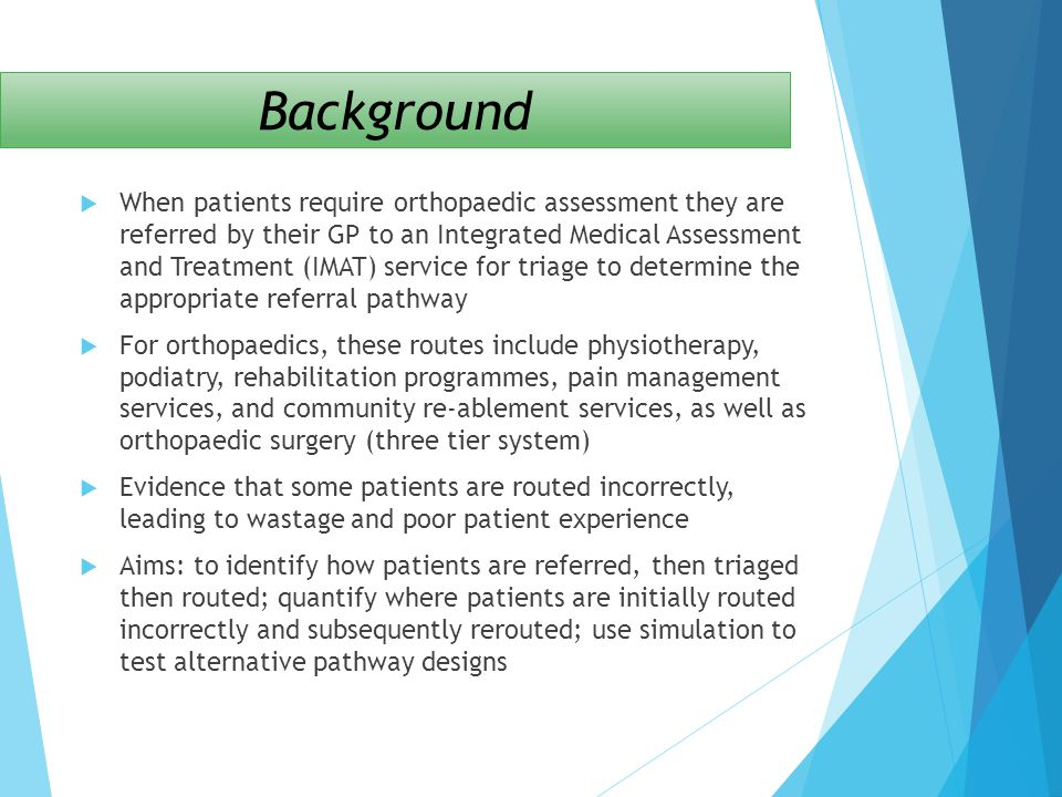 Providers modelled In 2012-13 the Southampton Musculoskeletal service (including IMATs, physiotherapy, rheumatology and pain management) served 16,000 patients and provided 38,000 outpatient appointments Southampton City CCG (Tier 1) NHS Solent (Moorgreen Hospital) – community-based outpatient clinics, physio and reablement (Tier 2) Independent Sector Treatment Centre at the Royal South Hants hospital (Tiers 2 & 3) University Hospital Southampton (Tiers 2 & 3) Many others – highly complex patient flow through different sectors with a multiplicity of providers and over 400 pathways, which were modelled as a series of clinics
