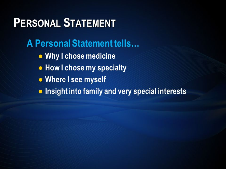A Personal Statement tells… Why I chose medicine How I chose my specialty Where I see myself Insight into family and very special interests P ERSONAL S TATEMENT
