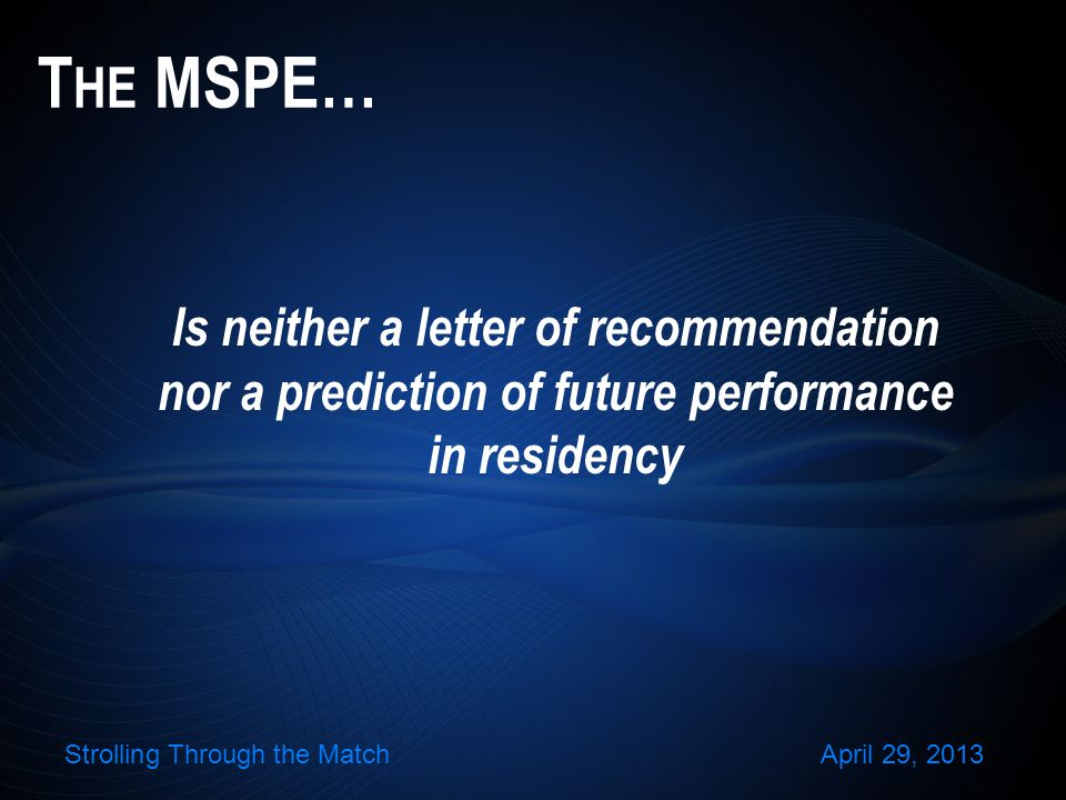 Is neither a letter of recommendation nor a prediction of future performance in residency T HE MSPE… Strolling Through the MatchApril 29, 2013