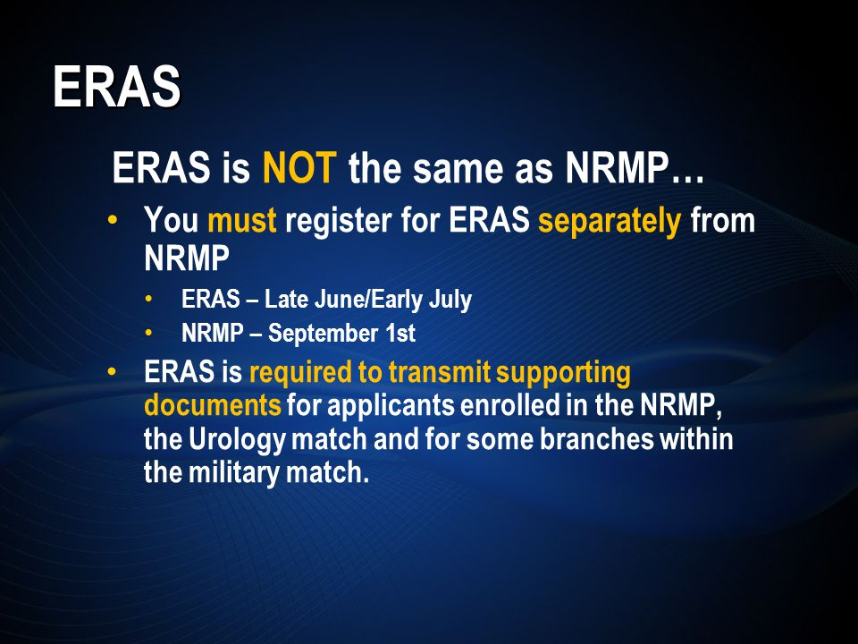ERAS ERAS is NOT the same as NRMP… You must register for ERAS separately from NRMP ERAS – Late June/Early July NRMP – September 1st ERAS is required to transmit supporting documents for applicants enrolled in the NRMP, the Urology match and for some branches within the military match.