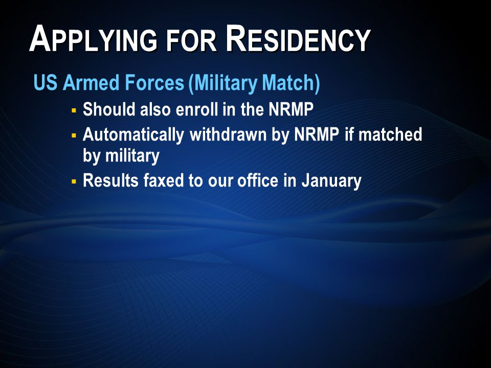 A PPLYING FOR R ESIDENCY US Armed Forces (Military Match) Should also enroll in the NRMP Automatically withdrawn by NRMP if matched by military Results faxed to our office in January