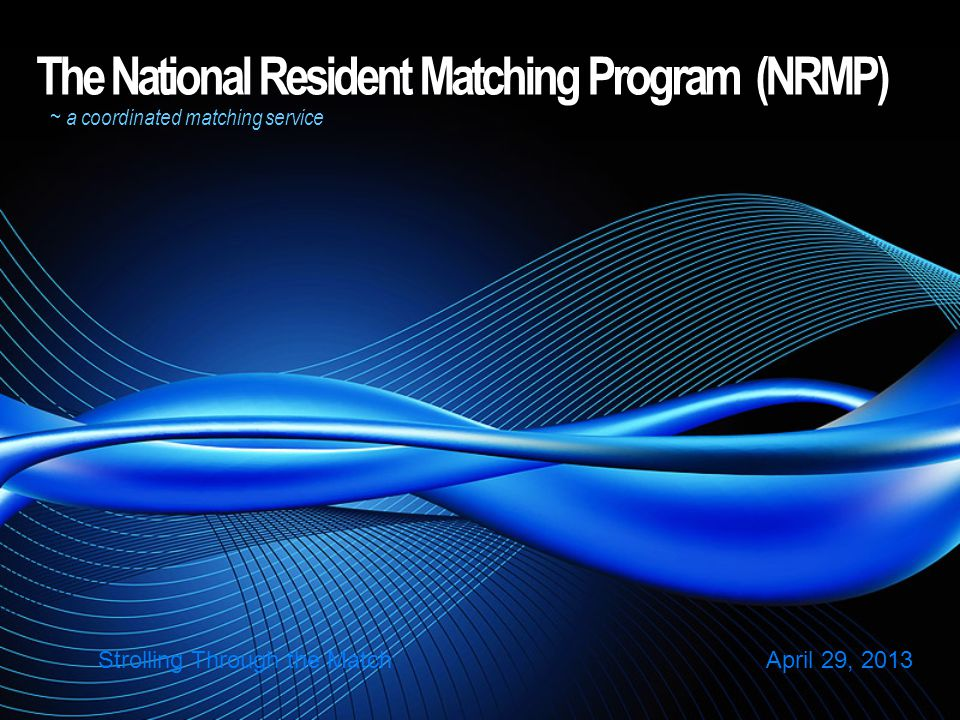 The National Resident Matching Program (NRMP) ~ a coordinated matching service Strolling Through the Match April 29, 2013