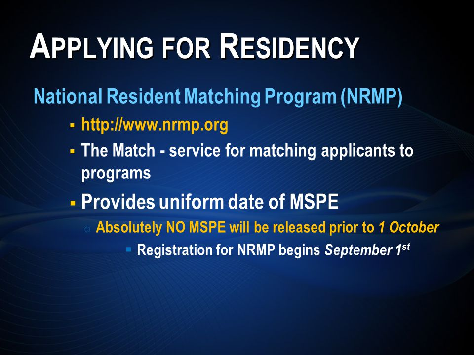 A PPLYING FOR R ESIDENCY National Resident Matching Program (NRMP) http://www.nrmp.org The Match - service for matching applicants to programs Provides uniform date of MSPE o Absolutely NO MSPE will be released prior to 1 October Registration for NRMP begins September 1 st