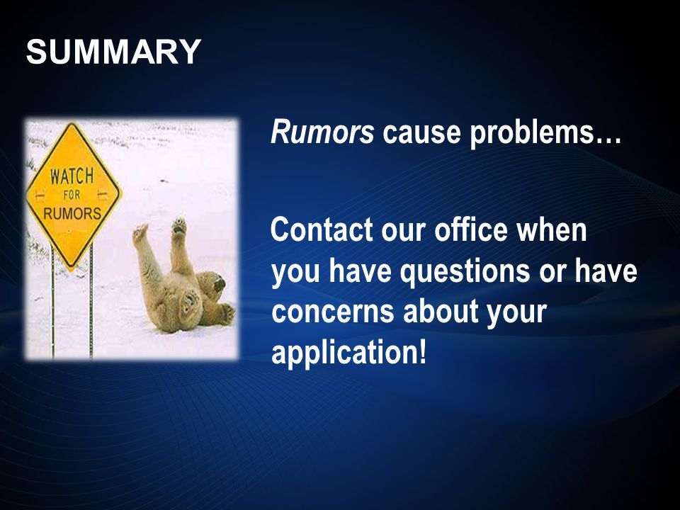 Rumors cause problems… Contact our office when you have questions or have concerns about your application!