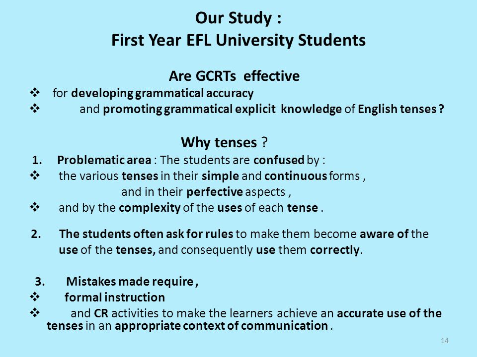 Our Study : First Year EFL University Students Are GCRTs effective for developing grammatical accuracy and promoting grammatical explicit knowledge of English tenses .