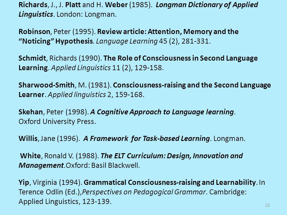 Richards, J., J. Platt and H. Weber (1985). Longman Dictionary of Applied Linguistics. London: Longman. Robinson, Peter (1995). Review article: Attent