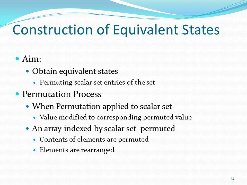 Construction of Equivalent States Aim: Obtain equivalent states Permuting scalar set entries of the set Permutation Process When Permutation applied to scalar set Value modified to corresponding permuted value An array indexed by scalar set permuted Contents of elements are permuted Elements are rearranged 14