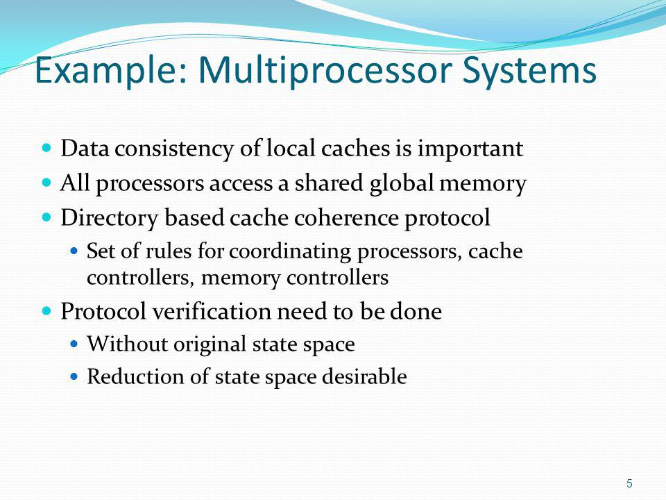 Example: Multiprocessor Systems Data consistency of local caches is important All processors access a shared global memory Directory based cache coherence protocol Set of rules for coordinating processors, cache controllers, memory controllers Protocol verification need to be done Without original state space Reduction of state space desirable 5