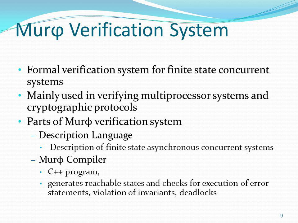 Murϕ Verification System Formal verification system for finite state concurrent systems Mainly used in verifying multiprocessor systems and cryptographic protocols Parts of Mur ϕ verification system – Description Language Description of finite state asynchronous concurrent systems – Mur ϕ Compiler C++ program, generates reachable states and checks for execution of error statements, violation of invariants, deadlocks 9
