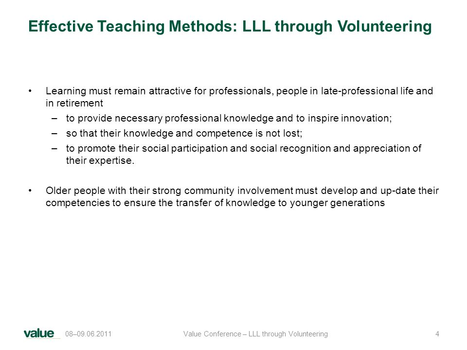 Effective Teaching Methods: LLL through Volunteering Learning must remain attractive for professionals, people in late-professional life and in retirement –to provide necessary professional knowledge and to inspire innovation; –so that their knowledge and competence is not lost; –to promote their social participation and social recognition and appreciation of their expertise.