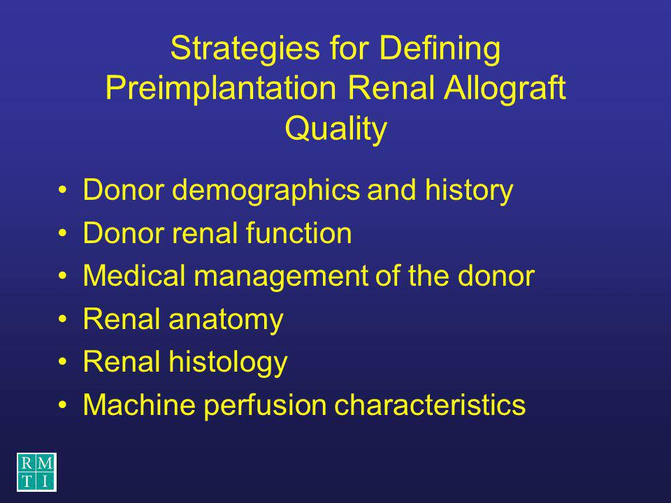Strategies for Defining Preimplantation Renal Allograft Quality Donor demographics and history Donor renal function Medical management of the donor Re