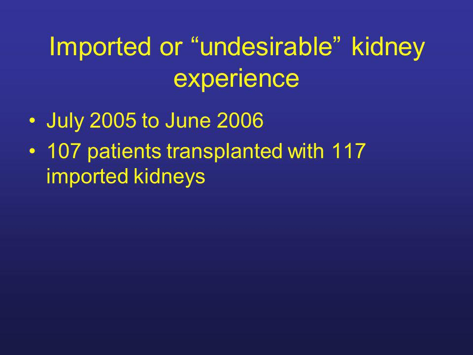 Imported or undesirable kidney experience July 2005 to June 2006 107 patients transplanted with 117 imported kidneys