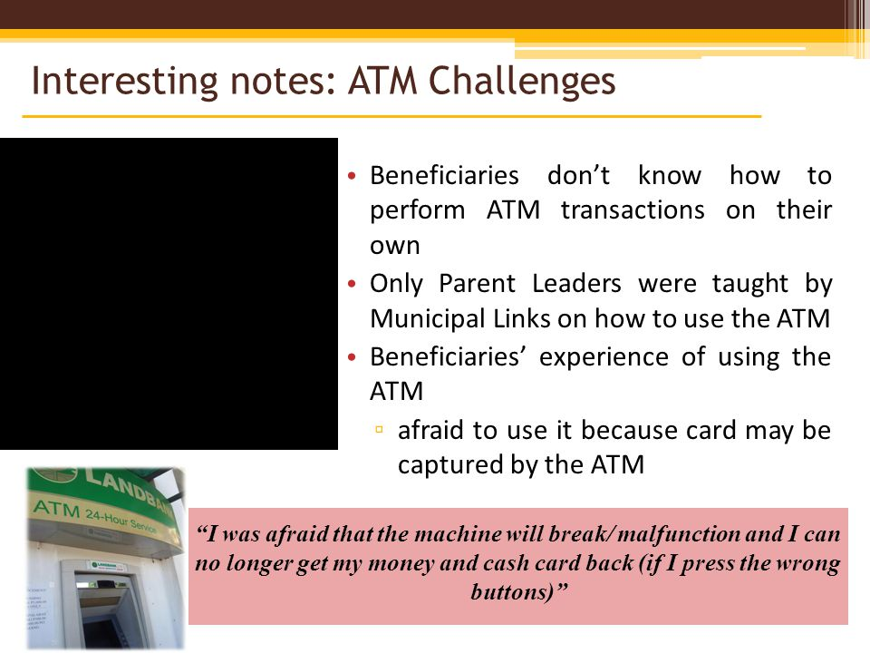 Beneficiaries dont know how to perform ATM transactions on their own Only Parent Leaders were taught by Municipal Links on how to use the ATM Beneficiaries experience of using the ATM afraid to use it because card may be captured by the ATM I was afraid that the machine will break/ malfunction and I can no longer get my money and cash card back (if I press the wrong buttons) Interesting notes: ATM Challenges