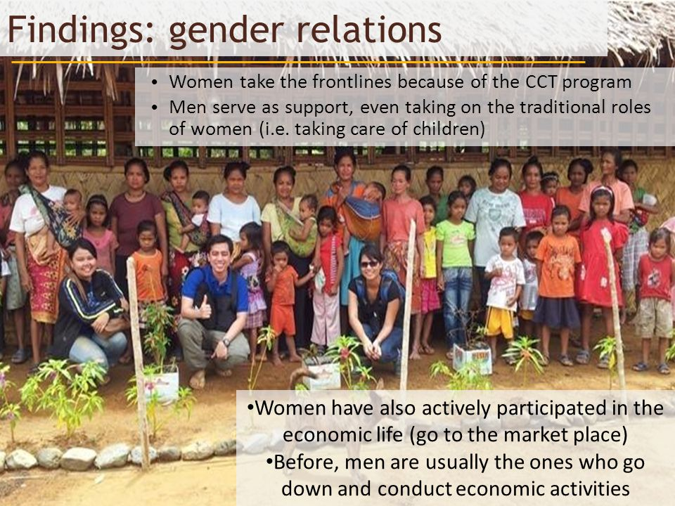 Findings: gender relations Women take the frontlines because of the CCT program Men serve as support, even taking on the traditional roles of women (i.e.