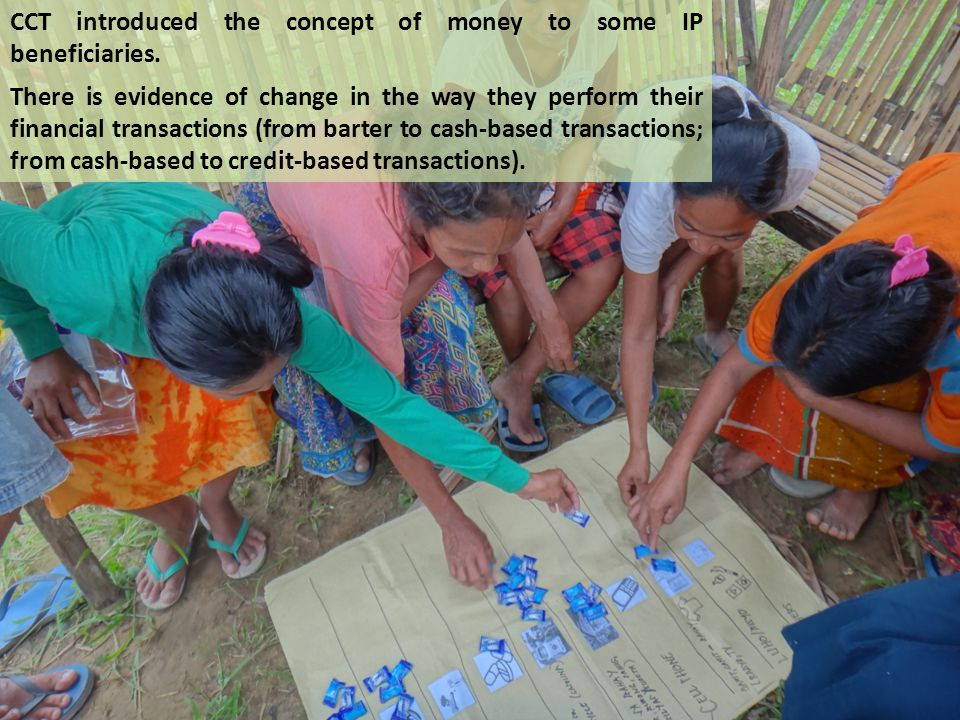 CCT introduced the concept of money to some IP beneficiaries.