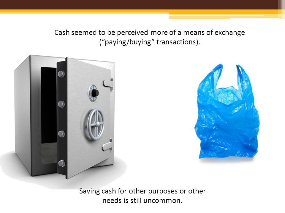 Cash seemed to be perceived more of a means of exchange (paying/buying transactions).