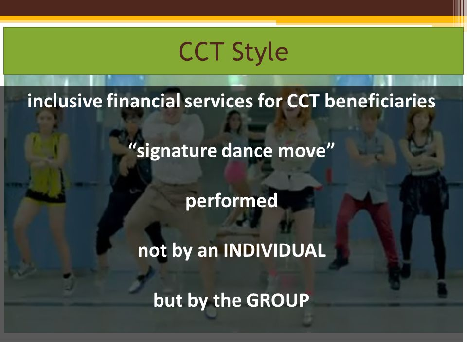 Gangnam Style CCT Style inclusive financial services for CCT beneficiaries signature dance move performed not by an INDIVIDUAL but by the GROUP