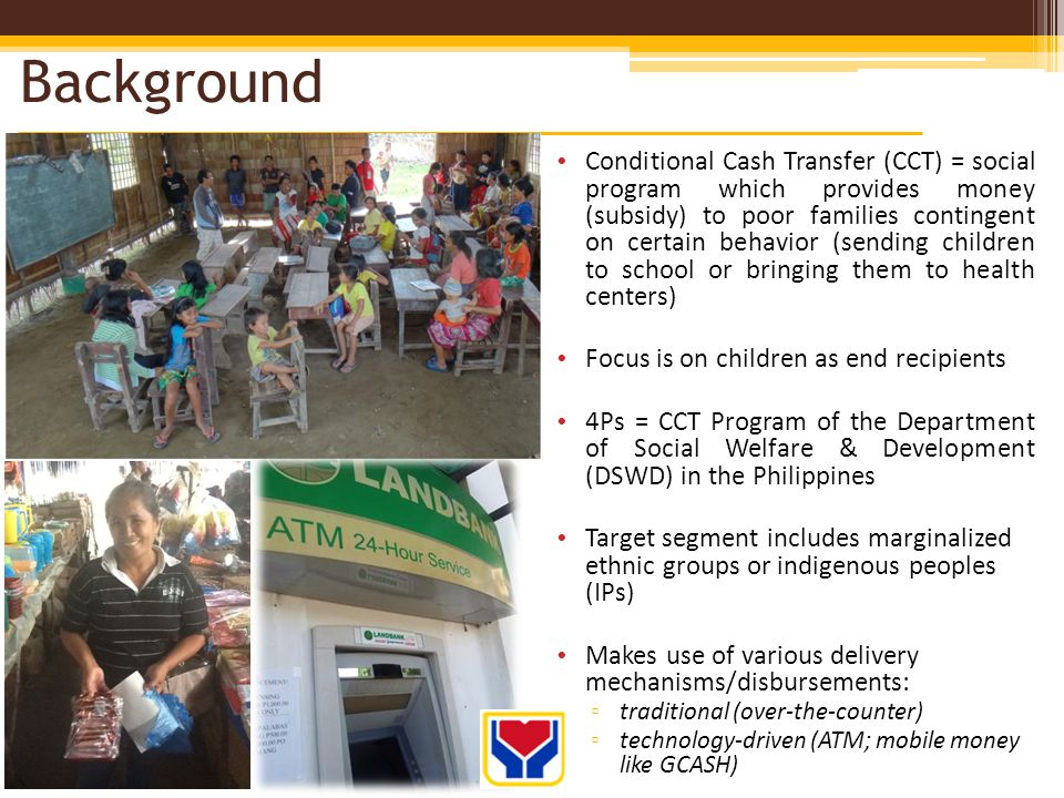 Background Conditional Cash Transfer (CCT) = social program which provides money (subsidy) to poor families contingent on certain behavior (sending children to school or bringing them to health centers) Focus is on children as end recipients 4Ps = CCT Program of the Department of Social Welfare & Development (DSWD) in the Philippines Target segment includes marginalized ethnic groups or indigenous peoples (IPs) Makes use of various delivery mechanisms/disbursements: traditional (over-the-counter) technology-driven (ATM; mobile money like GCASH)