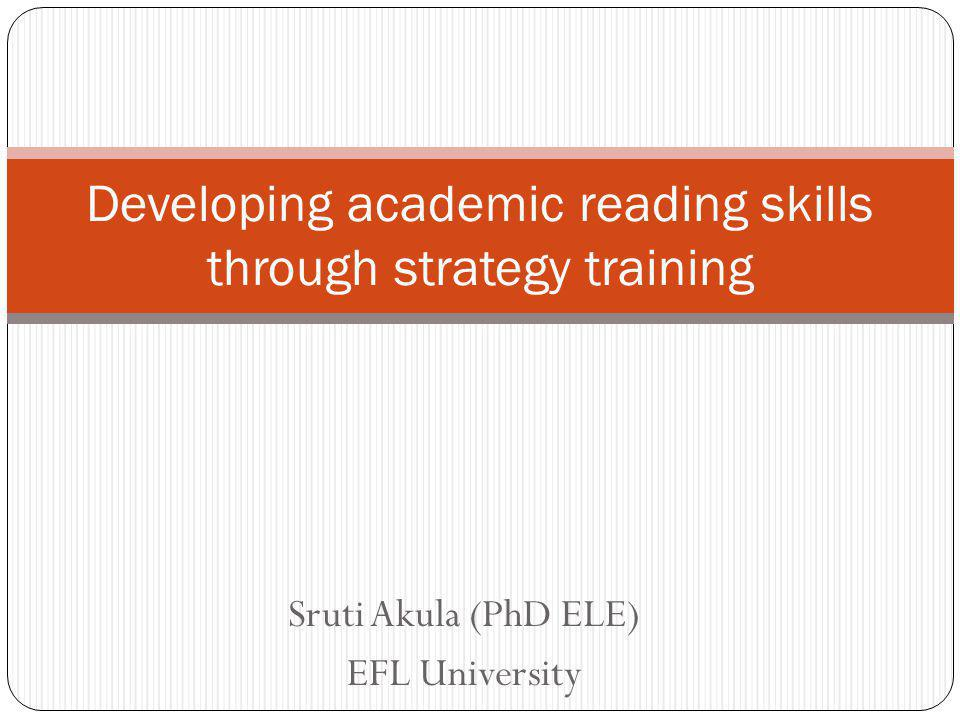 Sruti Akula (PhD ELE) EFL University Developing academic reading skills through strategy training