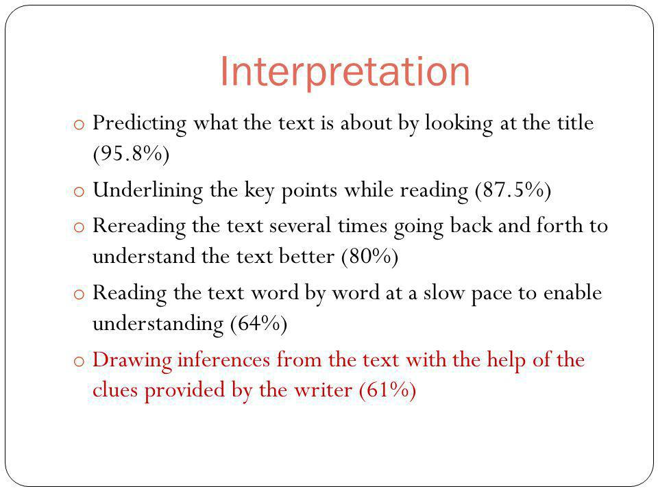 Interpretation o Predicting what the text is about by looking at the title (95.8%) o Underlining the key points while reading (87.5%) o Rereading the text several times going back and forth to understand the text better (80%) o Reading the text word by word at a slow pace to enable understanding (64%) o Drawing inferences from the text with the help of the clues provided by the writer (61%)