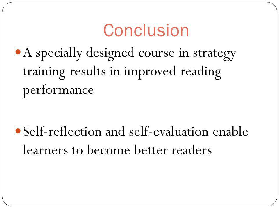Conclusion A specially designed course in strategy training results in improved reading performance Self-reflection and self-evaluation enable learners to become better readers