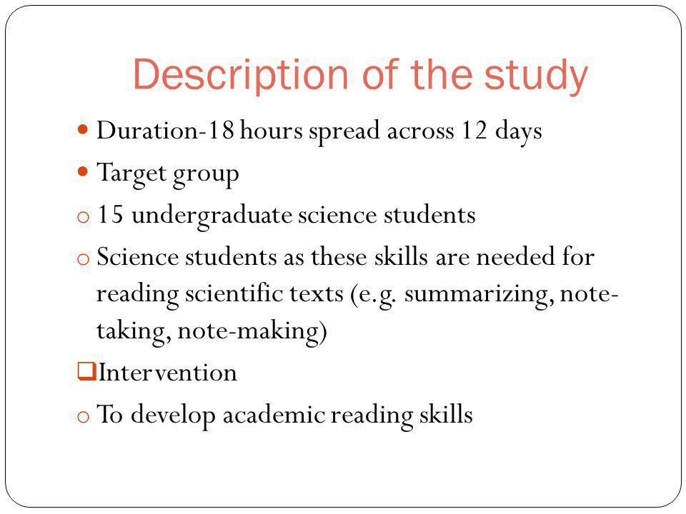 Description of the study Duration-18 hours spread across 12 days Target group o 15 undergraduate science students o Science students as these skills are needed for reading scientific texts (e.g.