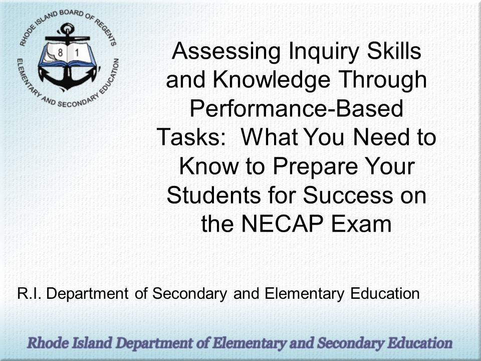 Assessing Inquiry Skills and Knowledge Through Performance-Based Tasks: What You Need to Know to Prepare Your Students for Success on the NECAP Exam R