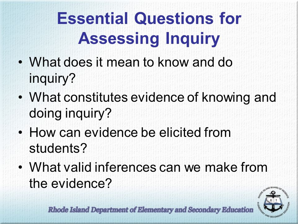 Essential Questions for Assessing Inquiry What does it mean to know and do inquiry? What constitutes evidence of knowing and doing inquiry? How can ev