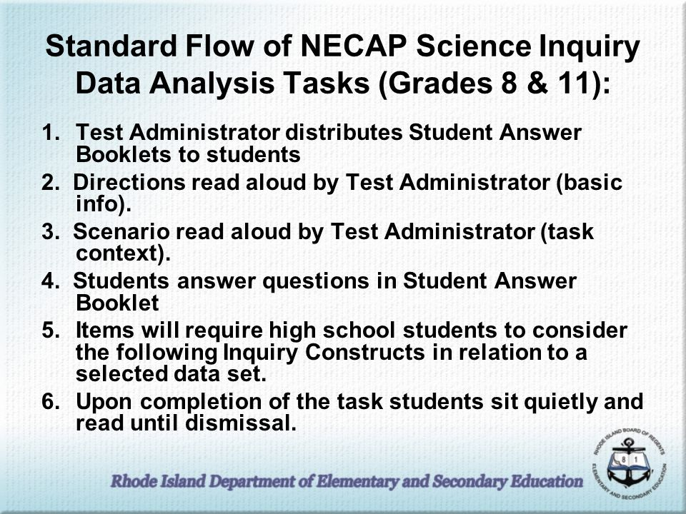 Standard Flow of NECAP Science Inquiry Data Analysis Tasks (Grades 8 & 11): 1.Test Administrator distributes Student Answer Booklets to students 2. Di