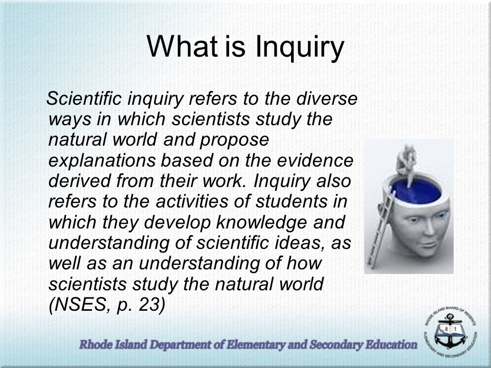 What is Inquiry Scientific inquiry refers to the diverse ways in which scientists study the natural world and propose explanations based on the eviden