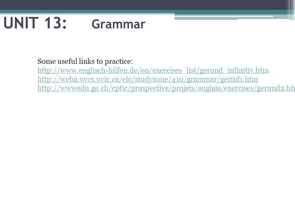 UNIT 13: Grammar Some useful links to practice: http://www.englisch-hilfen.de/en/exercises_list/gerund_infinitiv.htm http://web2.uvcs.uvic.ca/elc/studyzone/410/grammar/gerinf1.htm http://wwwedu.ge.ch/cptic/prospective/projets/anglais/exercises/gerund2.htm