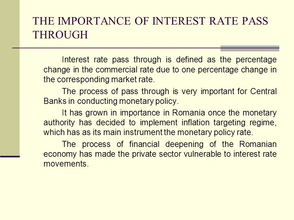 THE IMPORTANCE OF INTEREST RATE PASS THROUGH Interest rate pass through is defined as the percentage change in the commercial rate due to one percentage change in the corresponding market rate.