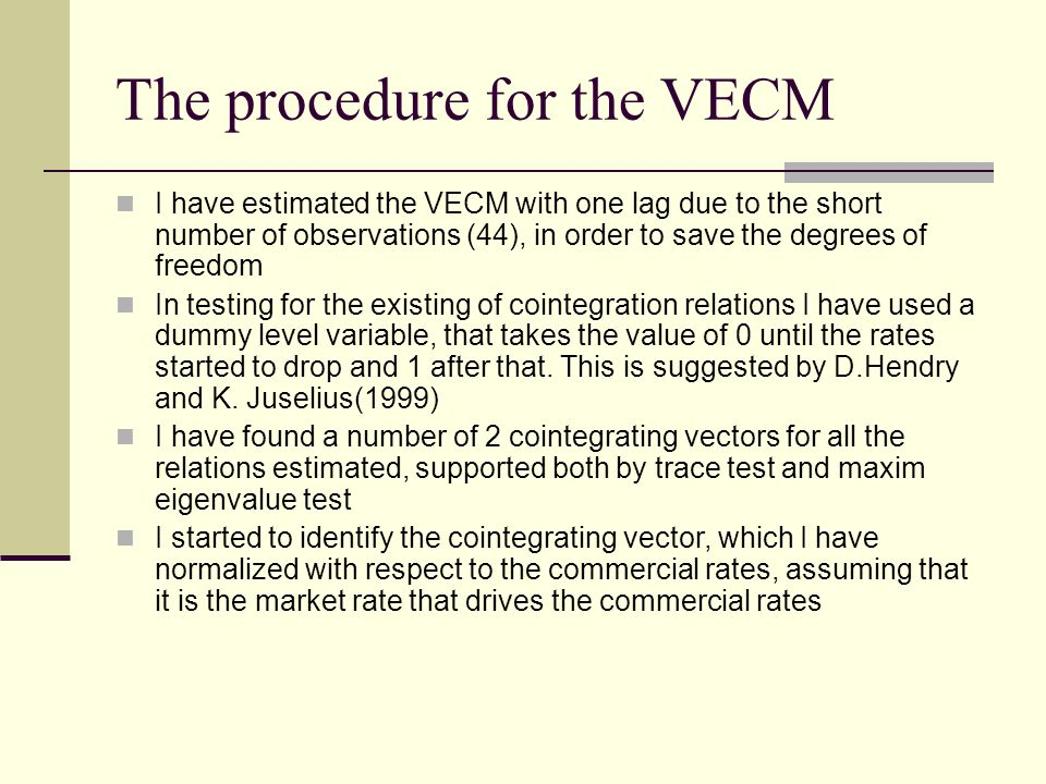 The procedure for the VECM I have estimated the VECM with one lag due to the short number of observations (44), in order to save the degrees of freedom In testing for the existing of cointegration relations I have used a dummy level variable, that takes the value of 0 until the rates started to drop and 1 after that.