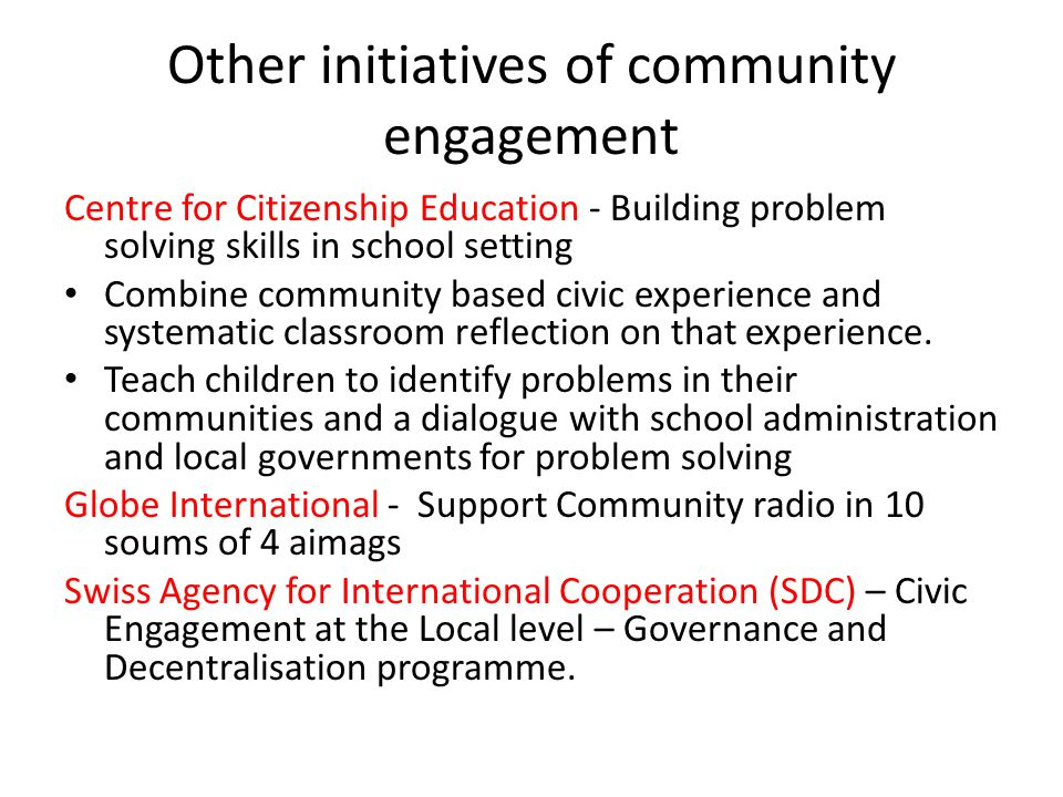 Other initiatives of community engagement Centre for Citizenship Education - Building problem solving skills in school setting Combine community based civic experience and systematic classroom reflection on that experience.
