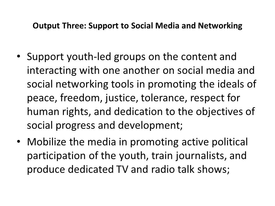 Output Three: Support to Social Media and Networking Support youth-led groups on the content and interacting with one another on social media and social networking tools in promoting the ideals of peace, freedom, justice, tolerance, respect for human rights, and dedication to the objectives of social progress and development; Mobilize the media in promoting active political participation of the youth, train journalists, and produce dedicated TV and radio talk shows;