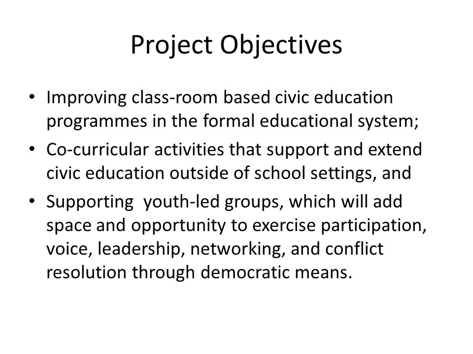 Project Objectives Improving class-room based civic education programmes in the formal educational system; Co-curricular activities that support and extend civic education outside of school settings, and Supporting youth-led groups, which will add space and opportunity to exercise participation, voice, leadership, networking, and conflict resolution through democratic means.