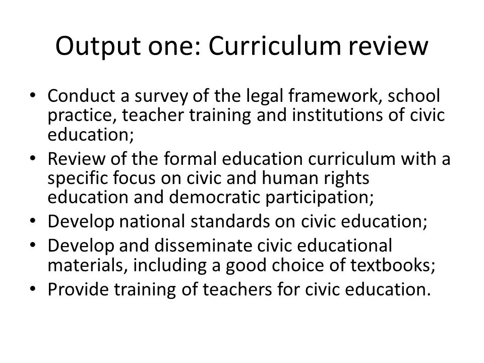 Output one: Curriculum review Conduct a survey of the legal framework, school practice, teacher training and institutions of civic education; Review of the formal education curriculum with a specific focus on civic and human rights education and democratic participation; Develop national standards on civic education; Develop and disseminate civic educational materials, including a good choice of textbooks; Provide training of teachers for civic education.