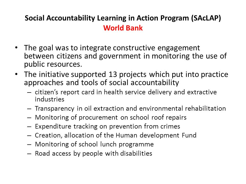 Social Accountability Learning in Action Program (SAcLAP) World Bank The goal was to integrate constructive engagement between citizens and government in monitoring the use of public resources.