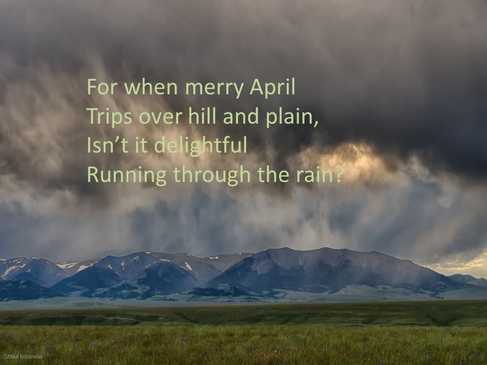 For when merry April Trips over hill and plain, Isnt it delightful Running through the rain?