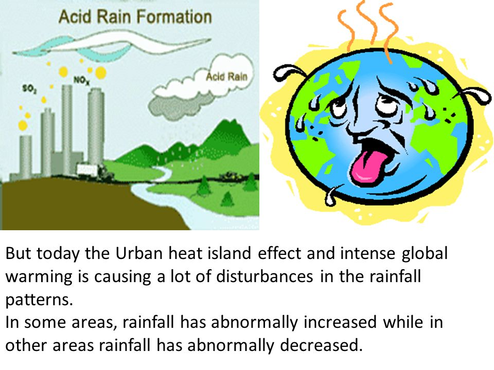 But today the Urban heat island effect and intense global warming is causing a lot of disturbances in the rainfall patterns. In some areas, rainfall h