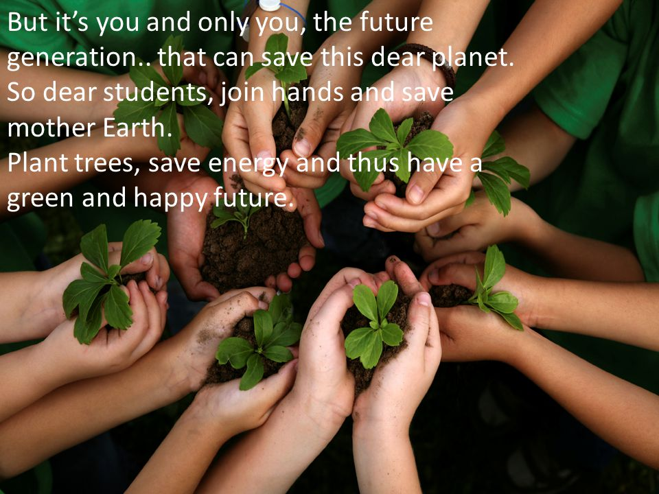 But its you and only you, the future generation.. that can save this dear planet. So dear students, join hands and save mother Earth. Plant trees, sav