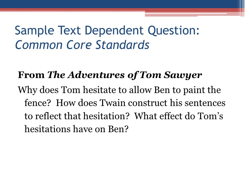 Sample Text Dependent Question: Common Core Standards From The Adventures of Tom Sawyer Why does Tom hesitate to allow Ben to paint the fence.