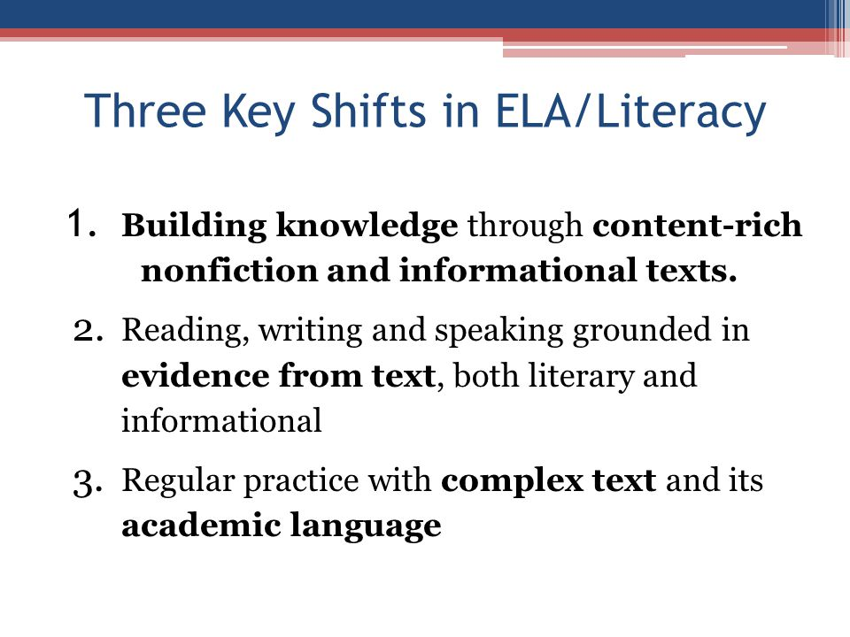 Three Key Shifts in ELA/Literacy 1. Building knowledge through content-rich nonfiction and informational texts. 2. Reading, writing and speaking groun