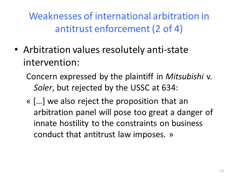 Weaknesses of international arbitration in antitrust enforcement (2 of 4) Arbitration values resolutely anti-state intervention: Concern expressed by the plaintiff in Mitsubishi v.