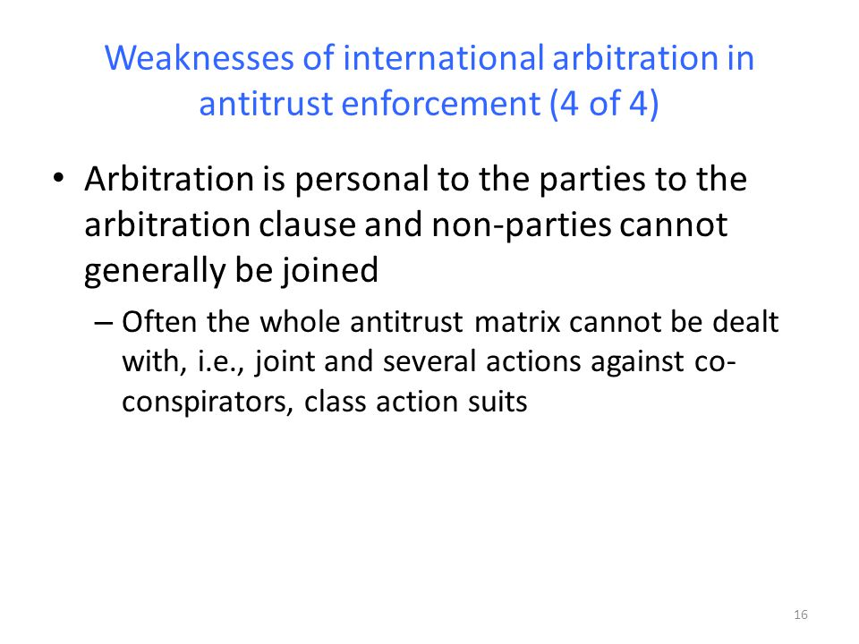 Weaknesses of international arbitration in antitrust enforcement (4 of 4) Arbitration is personal to the parties to the arbitration clause and non-parties cannot generally be joined – Often the whole antitrust matrix cannot be dealt with, i.e., joint and several actions against co- conspirators, class action suits 16