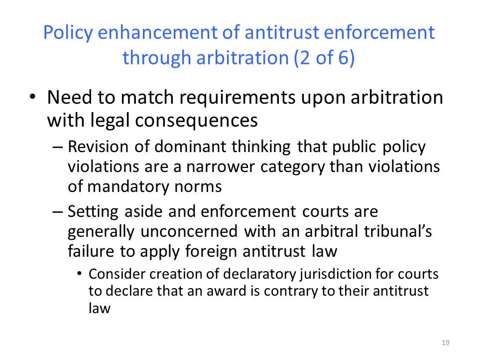 Policy enhancement of antitrust enforcement through arbitration (2 of 6) Need to match requirements upon arbitration with legal consequences – Revision of dominant thinking that public policy violations are a narrower category than violations of mandatory norms – Setting aside and enforcement courts are generally unconcerned with an arbitral tribunals failure to apply foreign antitrust law Consider creation of declaratory jurisdiction for courts to declare that an award is contrary to their antitrust law 19